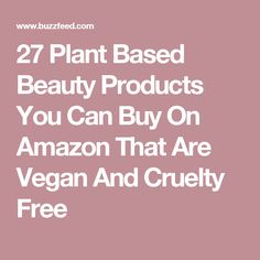 27 Plant Based Beauty Products You Can Buy On Amazon That Are Vegan And Cruelty Free