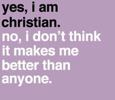 Just because I am a Christian, doesn't mean I am better than anyone else. I still stumble, I still fall, I am still imperfect. But The Lord loves me just the same. <3