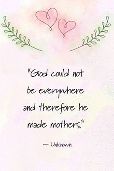 """""""God could not be everywhere and therefore he made mothers."""" –Unknown"""
