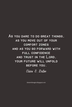 As you dare to do great things, as you move out of your comfort zones and as you go forward with full confidence and trust in the Lord, your future will unfold before you. You will accomplish many seemingly impossible things and you will change the world! Elaine S. Dalton