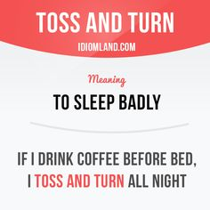 """""""Toss and turn"""" means """"to sleep badly"""". Example: If I drink coffee before bed…"""