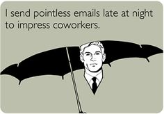 I send pointless emails late at night to impress coworkers.