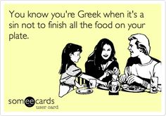 You know you're Greek when it's a sin not to finish all the food on your plate.  Yup according to my Mom lol!