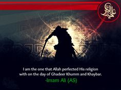 I am the one that Allah perfected His religion with on the day of Ghadeer Khumm and Khaybar. -Imam Ali (AS)