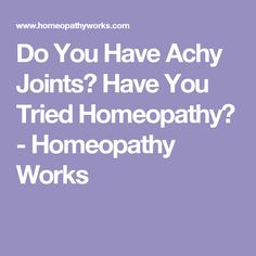 Do You Have Achy Joints? Have You Tried Homeopathy? - Homeopathy Works