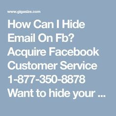 How Can I Hide Email On Fb? Acquire Facebook Customer Service 1-877-350-8878Want to hide your email on Facebook? Need to take help? If yes, then dial our Facebook Customer Service number 1-877-350-8878 to get in touch with our technical geeks who are all time ready to deliver you their best. So, acquire our techies help now to get rid of your entire Facebook hitches for forever. http://www.mailsupportnumber.com/facebook-customer-service-contact-number.html