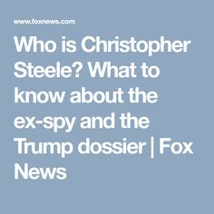 Who is Christopher Steele? What to know about the ex-spy and the Trump dossier | Fox News