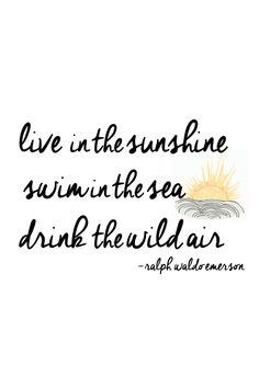 live in the sunshine, swim in the sea, drink the wild air. -ralph waldo emerson