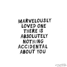 Marvelously loved one there is absolutely nothing accidental about you.