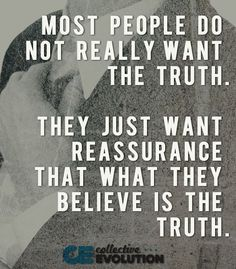Most people do not really want the truth. They just want reassurance that what they believe is the truth. Live Your Truth, Speak The Truth, Sign Quotes, Words Quotes, Sayings, Just Be You, How Are You Feeling, Reassurance Quotes, I Cant Do This