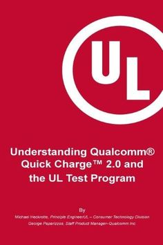 Understanding Qualcomm(r) Quick Charge(tm) 2.0 and the UL Test Program:The Essential Guide for Getting Your Product Certified!