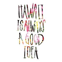 """HAWAII IS ALWAYS A GOOD IDEA"""
