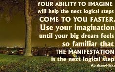 Your ability to imagine will help the next logical steps come to you faster. Use your imagination until your big dream feels so familiar that the manifestation is the next logical step.