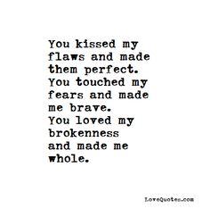 You kissed my flaws and made them perfect. You touched my fears and made me brave. You loved my brokenness and made me whole.    - Love Quotes - https://www.lovequotes.com/you-made-me-whole/