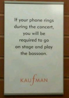 If your phone rings during the concert, you will be required to go on stage and play bassoon.