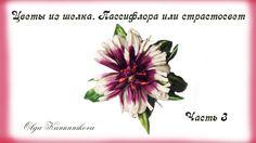 Цветы из шелка. Пассифлора. Ч3. О. Канунникова