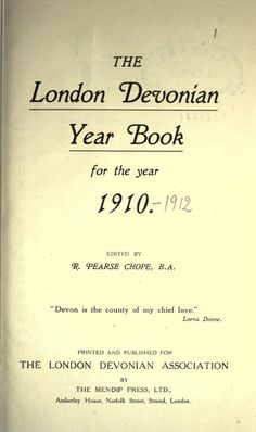 """Links to 'The London Devonian Year Book for the year 1910'. Fascinating reading and full of interesting items.  """"For Devonians residing in London...""""  - Source:  http://archive.org/stream/19101912devonian00londuoft#page/n9/mode/2up"""