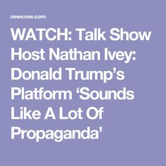 WATCH: Talk Show Host Nathan Ivey: Donald Trump's Platform 'Sounds Like A Lot Of Propaganda'