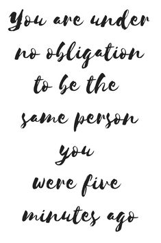 You are under no obligation to be the same person you were five minutes ago. Do not allow the enemy to play thoughts of guilt, shame, and doubt on repeat, You've been set free, act like it.