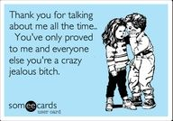 Funny Thinking of You Ecard: Thank you for talking about me all the time.. Youve only proved to me and everyone else youre a crazy jealous bitch.