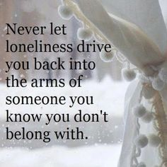 Never let loneliness drive you back into the arms of someone you know you don't belong with