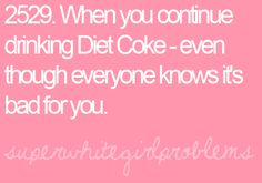 I refuse to believe Diet Coke is going to give me cancer one day....such a lie