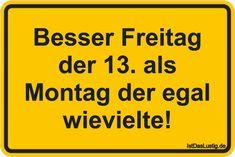 Besser Freitag der 13. als Montag der egal wievielte! ... gefunden auf https://www.istdaslustig.de/spruch/4808 #lustig #sprüche #fun #spass