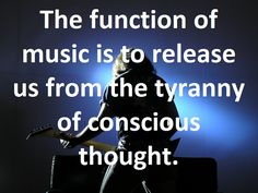 The function of music is to release us from the tyranny of conscious thought. #ThursdayMotivation #ThursdayThoughts