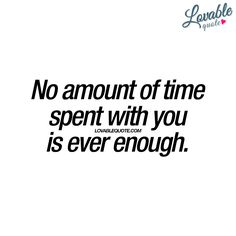 """No amount of time spent with you is ever enough."" This cute quote is all about when you feel like no amount of time you spend with the one you really like is ever enough! It's a weird and lovely feeling www.lovablequote.com"