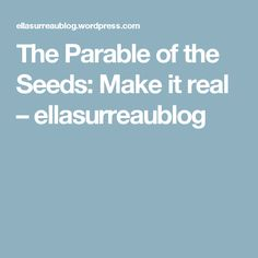 The Parable of the Seeds: Make it real – ellasurreaublog
