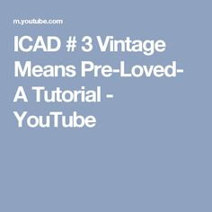 ICAD # 3 Vintage Means Pre-Loved- A Tutorial - YouTube