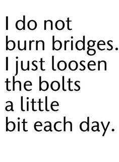 I do not burn bridges. I just loosen the bolts a little bit each day, hee-hee...