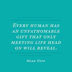"""Every human has an unfathomable gift that only meeting life head on will reveal."" — Mark Nepo"