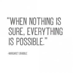 --------------------------------------------------WHEN NOTHING IS SURE, EVERYTHING IS POSSIBLE