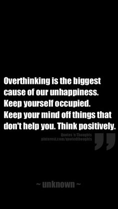 Overthinking is the biggest cause of our unhappiness. Keep yourself occupied. Keep your mind off things that don't help you. Think positively.