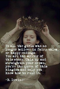 To all the girls who no longer believe in fairy tales or happy endings: You are the the writer of this story. Chin up and straighten your crown, you're the queen of this kingdom and only you know how to rule it.