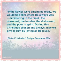 """If the Savior were among us today, we would find Him where He always was—ministering to the meek, the downcast, the humble, the distressed, and the poor in spirit. During this Christmas season and always, may we give to Him by loving as He loves.""   ~Dieter F. Uchtdorf"
