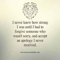 I've been very very weak but I've found my strength from God and those who truly love me. I guess I forgive those people that went against me.