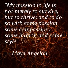 """My mission in life is not merely to survive, but to thrive; and to do so with some passion, some compassion, some humor, and some style""  — Maya Angelou"