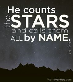 He Counts the stars and calls them all by name. This always makes me feel cherished by God, to think that in spite of how huge the universe is, he is aware of everything.