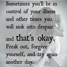 sometimes you'll be in control of your illness and other times you will sink into despair and that's okay. freak out, forgive yourself, and try again another day.