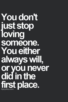 You don't just stop loving someone. You either always will or you never did in the first place.