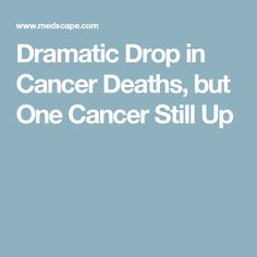 Dramatic Drop in Cancer Deaths, but One Cancer Still Up