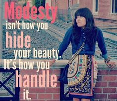 Modesty isn't how you hide your beauty. It's how you handle it.