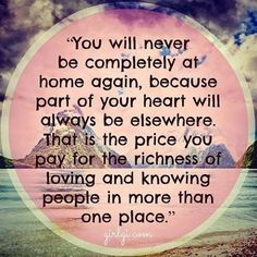 """You will never be completely at home again, because part of your heart will always be elsewhere. That is the price you pay for the richness of loving and knowing people in more than one place."""