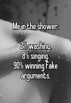 Me in the shower:  2% washing. 8% singing. 90% winning fake arguments.