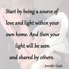 """""""Start by being a source of love and light within your own home. And then your light will be seen and shared by others."""" ~ Jennifer Gayle #quote"""