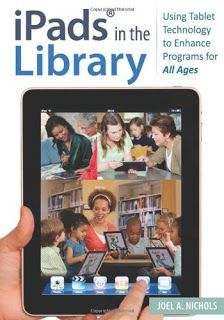 Nichols, Joel A. iPads® in the Library: Using Tablet Technology to Enhance Programs for All Ages. Santa Barbara, CA: Libraries Unlimited, 2013.  This book provides detailed plans and instructions with specific literacy goals for child, teen, and adult audiences—exactly what librarians seeking to integrate iPad and other tablet use into their programs need.