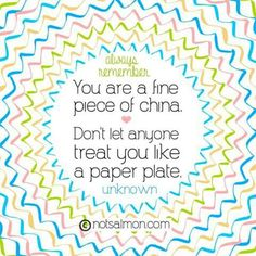 Always remember you are a fine piece of china. Don't let anyone treat you like a paper plate. #quote