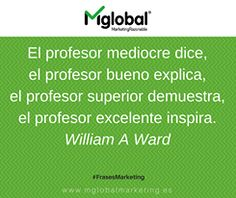 El profesor mediocre dice, el profesor bueno explica, el profesor superior demuestra, el profesor excelente inspira. William A Ward  #FrasesMarketing #MarketingRazonable #MarketingQuotes